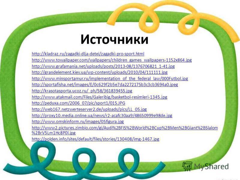Источники http://kladraz.ru/zagadki-dlja-detei/zagadki-pro-sport.html http://www.towallpaper.com/wallpapers/children_games_wallpapers-1152x864. jpg http://www.grafamania.net/uploads/posts/2013-08/1376706821_1-41. jpg http://grandelement.kiev.ua/wp-co