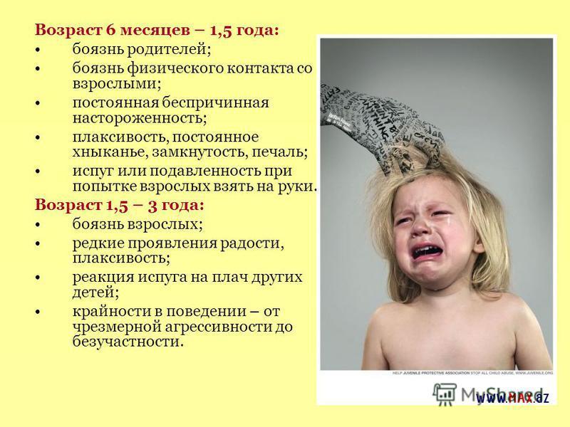 Возраст 6 месяцев – 1,5 года: боязнь родителей; боязнь физического контакта со взрослыми; постоянная беспричинная настороженность; плаксивость, постоянное хныканье, замкнутость, печаль; испуг или подавленность при попытке взрослых взять на руки. Возр
