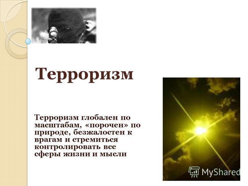 Терроризм глобален по масштабам, «порочен» по природе, безжалостен к врагам и стремиться контролировать все сферы жизни и мысли Терроризм