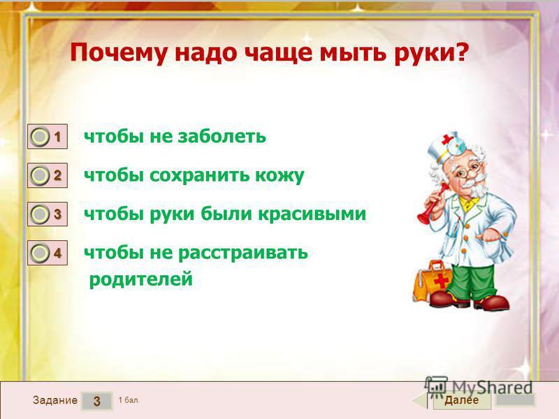 Далее 3 Задание 1 бал. 1111 2222 3333 4444 Почему надо чаще мыть руки? чтобы не заболеть чтобы сохранить кожу чтобы руки были красивыми чтобы не расстраивать родителей