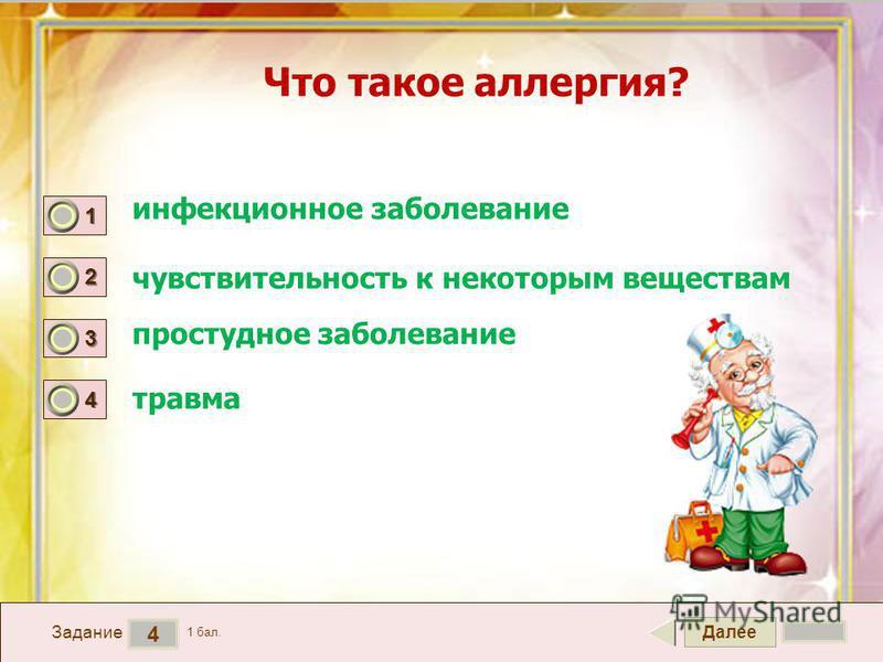 Далее 4 Задание 1 бал. 1111 2222 3333 4444 Что такое аллергия? инфекционное заболевание простудное заболевание травма чувствительность к некоторым веществам