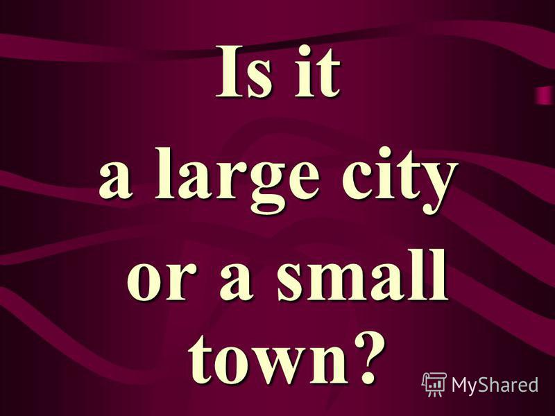 Is it a large city or a small town? or a small town?
