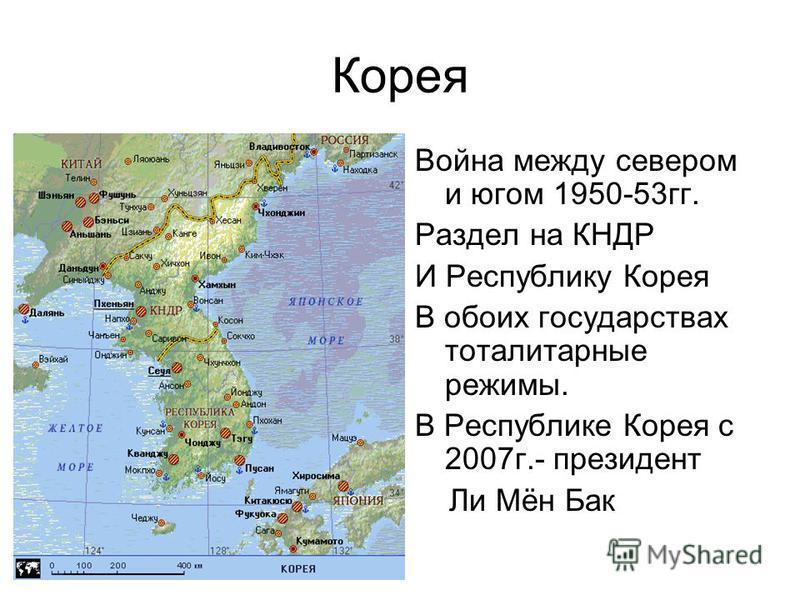 Корея Война между севером и югом 1950-53 гг. Раздел на КНДР И Республику Корея В обоих государствах тоталитарные режимы. В Республике Корея с 2007 г.- президент Ли Мён Бак