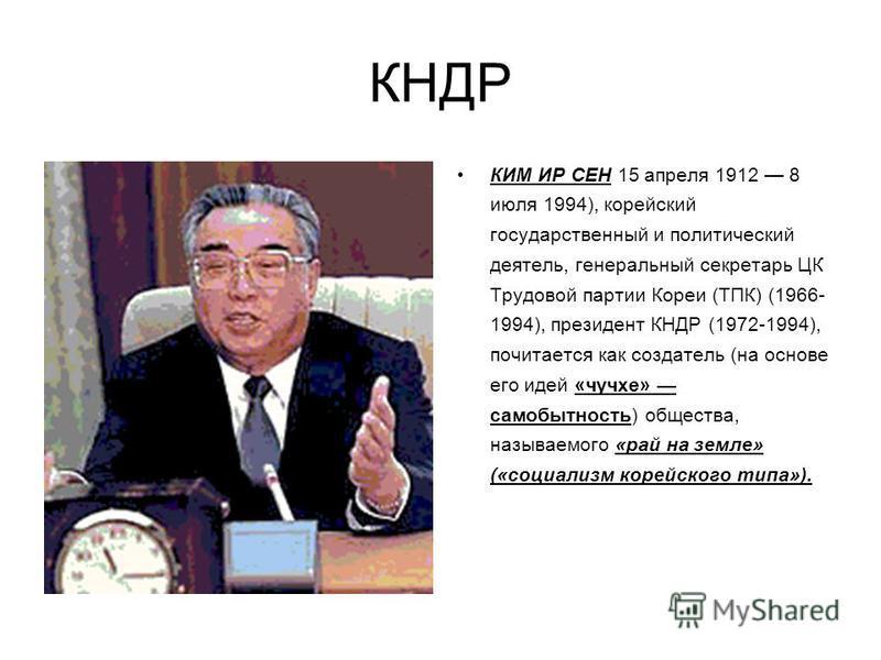 КНДР КИМ ИР СЕН 15 апреля 1912 8 июля 1994), корейский государственный и политический деятель, генеральный секретарь ЦК Трудовой партии Кореи (ТПК) (1966- 1994), президент КНДР (1972-1994), почитается как создатель (на основе его идей «чучхе» самобыт