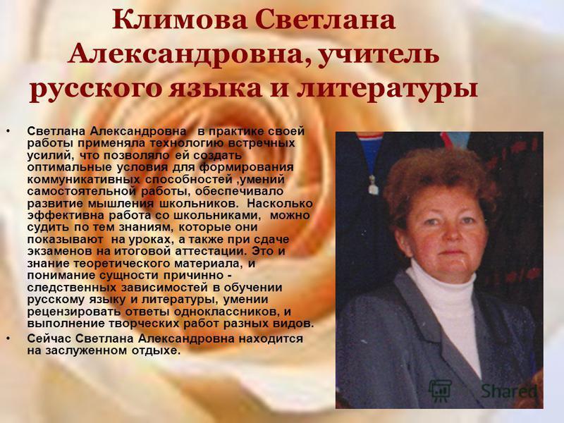 Климова Светлана Александровна, учитель русского языка и литературы Светлана Александровна в практике своей работы применяла технологию встречных усилий, что позволяло ей создать оптимальные условия для формирования коммуникативных способностей,умени