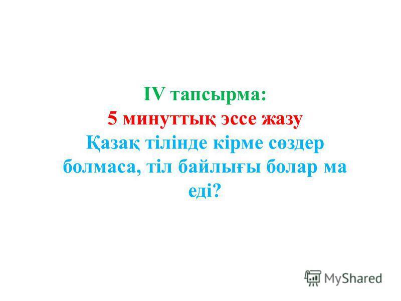 IV тапсырма: 5 минуттық эссе жазу Қазақ тілінде кірме сөздер болмаса, тіл байлығы болар ма еді?