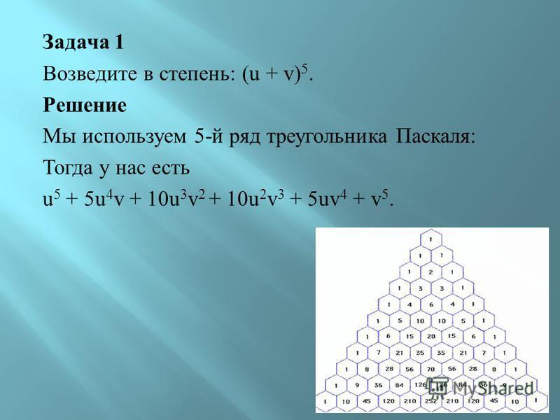 Задача 1 Возведите в степень : (u + v) 5. Решение Мы используем 5- й ряд треугольника Паскаля : Тогда у нас есть u 5 + 5u 4 v + 10u 3 v 2 + 10u 2 v 3 + 5uv 4 + v 5.