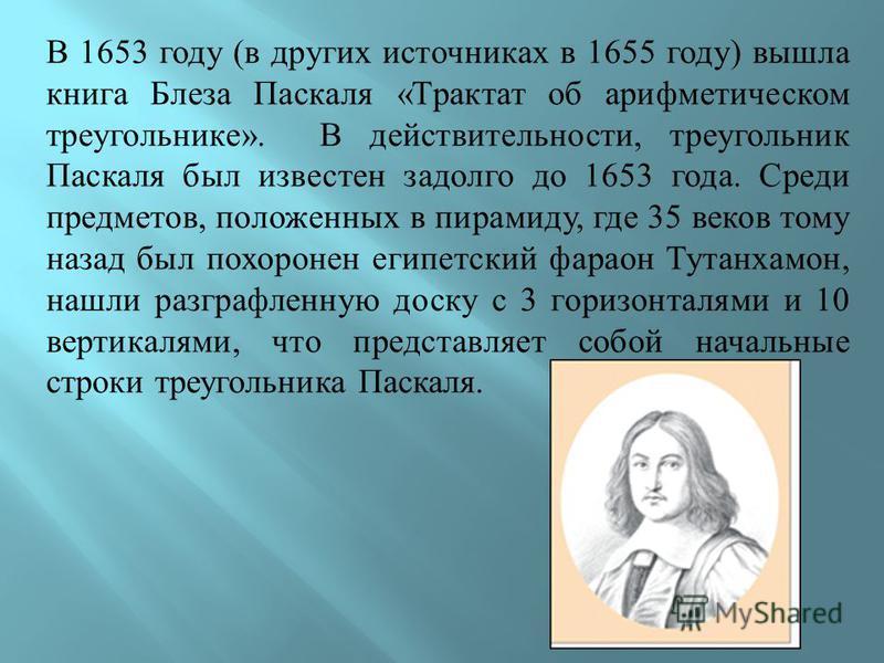 В 1653 году ( в других источниках в 1655 году ) вышла книга Блеза Паскаля « Трактат об арифметическом треугольнике ». В действительности, треугольник Паскаля был известен задолго до 1653 года. Среди предметов, положенных в пирамиду, где 35 веков тому
