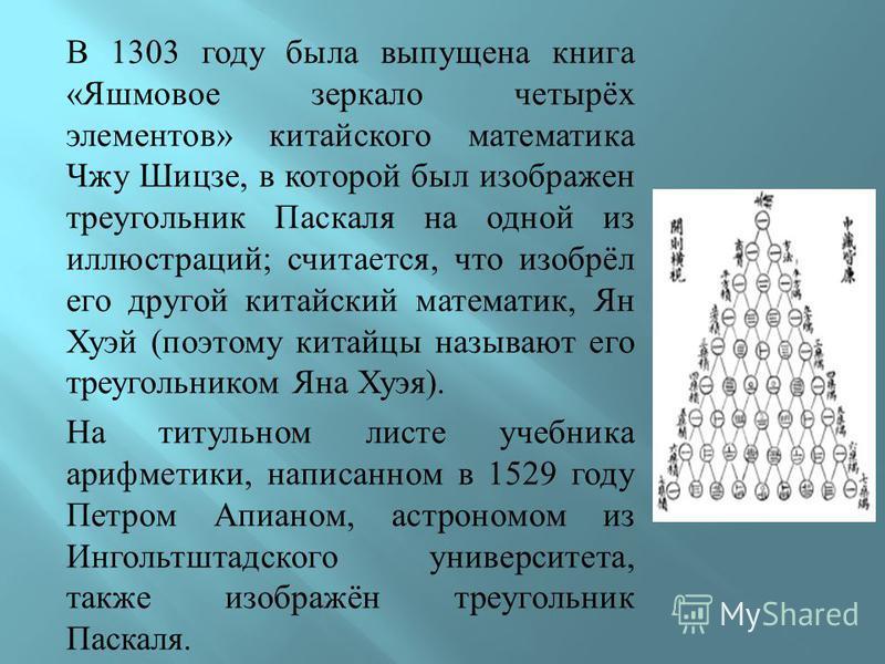 В 1303 году была выпущена книга « Яшмовое зеркало четырёх элементов » китайского математика Чжу Шицзе, в которой был изображен треугольник Паскаля на одной из иллюстраций ; считается, что изобрёл его другой китайский математик, Ян Хуэй ( поэтому кита