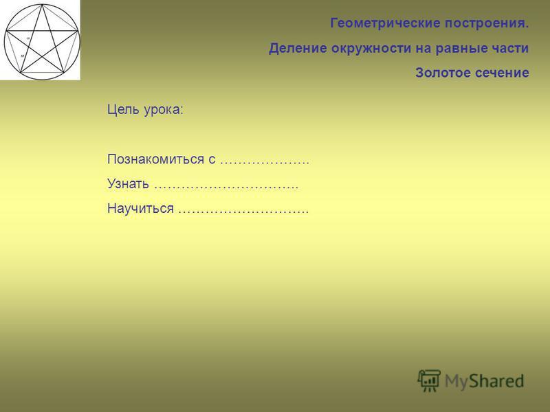 Геометрические построения. Деление окружности на равные части Золотое сечение Цель урока: Познакомиться с ……………….. Узнать ………………………….. Научиться ………………………..