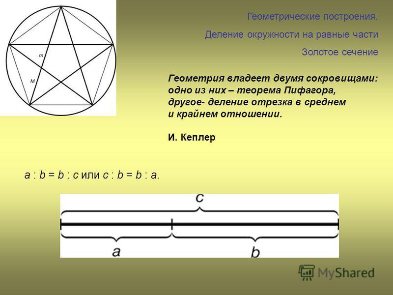 Геометрические построения. Деление окружности на равные части Золотое сечение Геометрия владеет двумя сокровищами: одно из них – теорема Пифагора, другое- деление отрезка в среднем и крайнем отношении. И. Кеплер a : b = b : c или с : b = b : а.