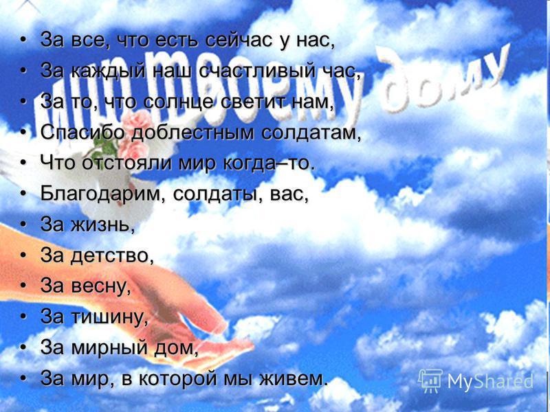 За все, что есть сейчас у нас,За все, что есть сейчас у нас, За каждый наш счастливый час,За каждый наш счастливый час, За то, что солнце светит нам,За то, что солнце светит нам, Спасибо доблестным солдатам,Спасибо доблестным солдатам, Что отстояли м