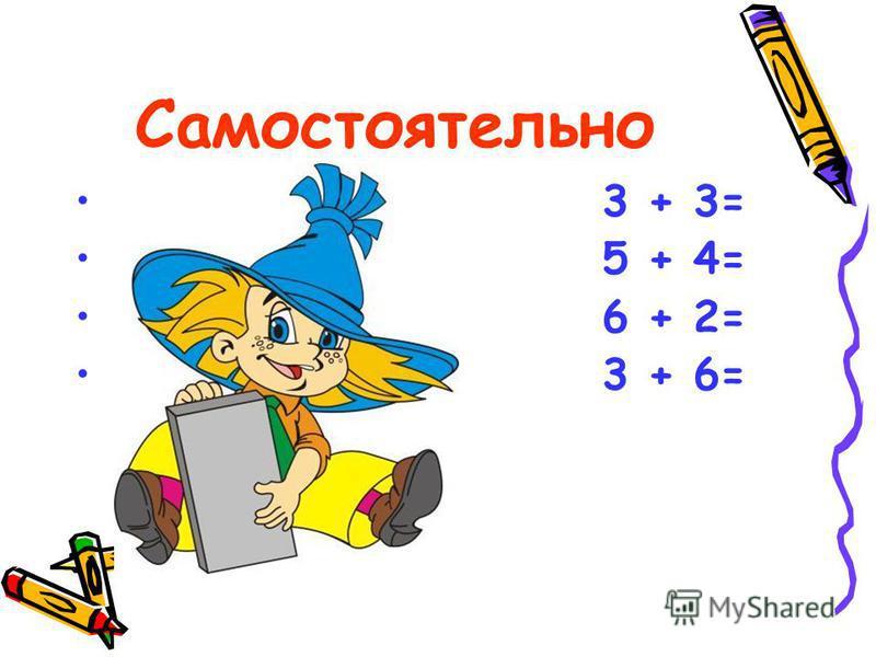 Самостоятельно 3 + 3= 5 + 4= 6 + 2= 3 + 6=