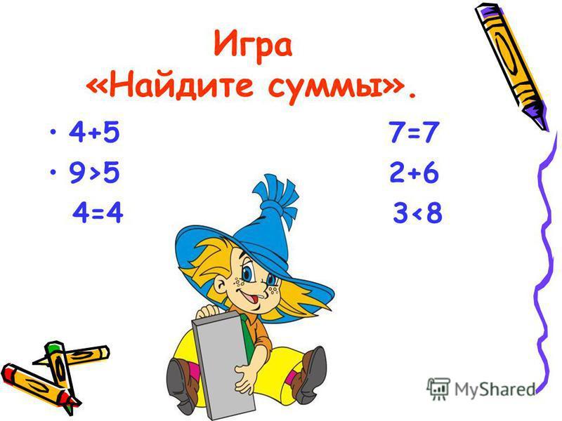 Игра «Найдите суммы». 4+5 7=7 9>5 2+6 4=4 3<8