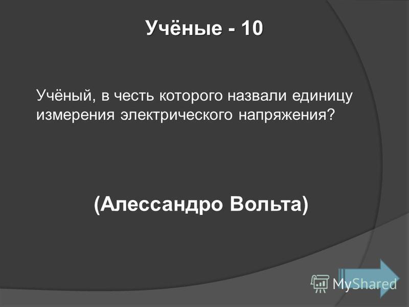 Учёные - 10 Учёный, в честь которого назвали единицу измерения электрического напряжения? (Алессандро Вольта)