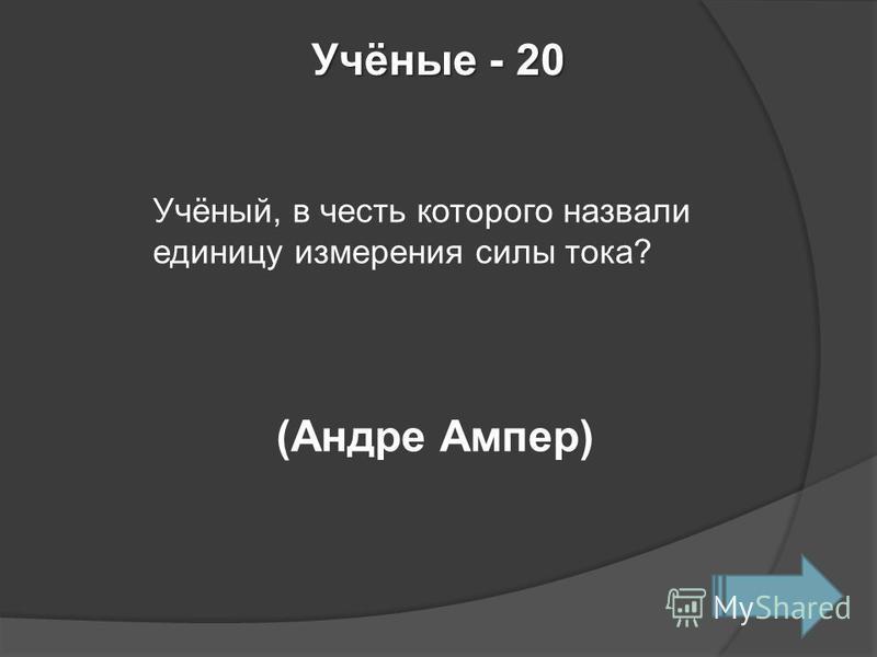 Учёные - 20 Учёный, в честь которого назвали единицу измерения силы тока? (Андре Ампер)