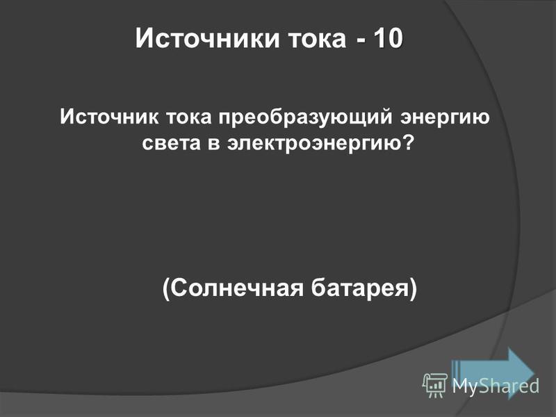 - 10 Источники тока - 10 Источник тока преобразующий энергию света в электроэнергию? (Солнечная батарея)