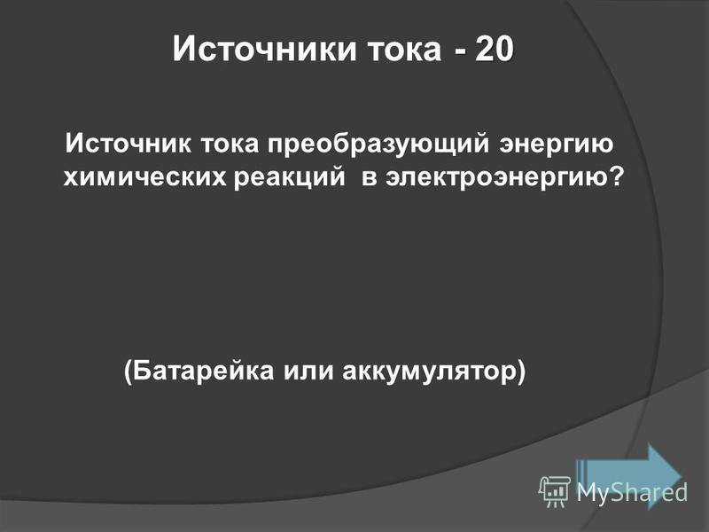- 20 Источники тока - 20 Источник тока преобразующий энергию химических реакций в электроэнергию? (Батарейка или аккумулятор)
