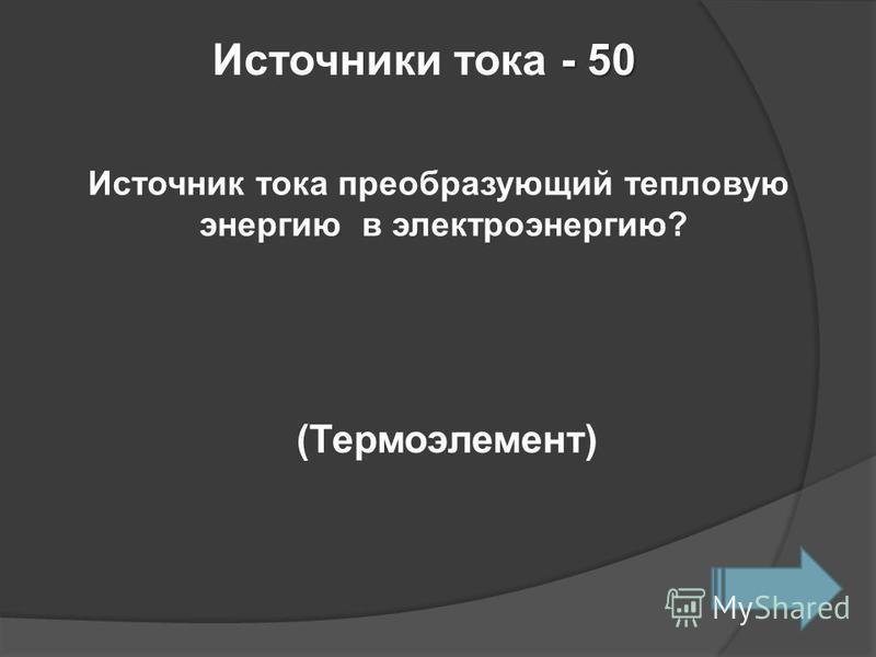 - 50 Источники тока - 50 Источник тока преобразующий тепловую энергию в электроэнергию? (Термоэлемент)