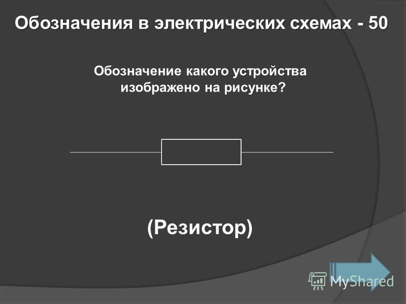 Обозначения в электрических схемах- 50 Обозначения в электрических схемах - 50 Обозначение какого устройства изображено на рисунке? (Резистор)