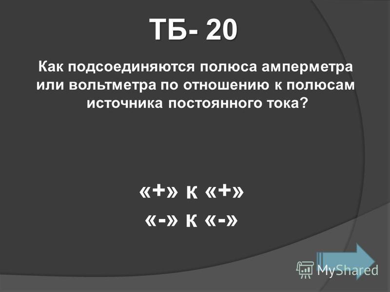 ТБ- 20 Как подсоединяются полюса амперметра или вольтметра по отношению к полюсам источника постоянного тока? «+» к «+» «-» к «-»