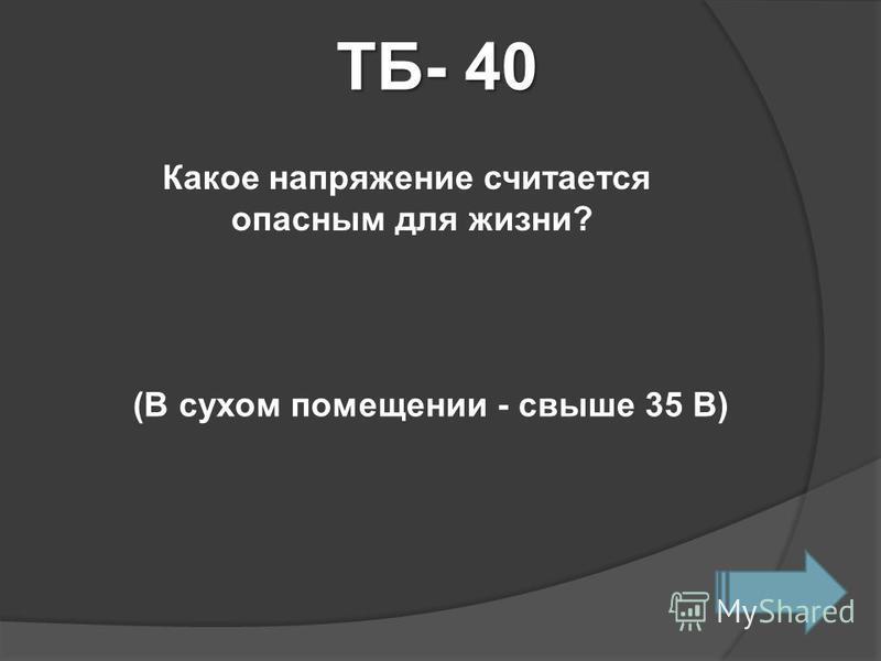 ТБ- 40 Какое напряжение считается опасным для жизни? (В сухом помещении - свыше 35 В)
