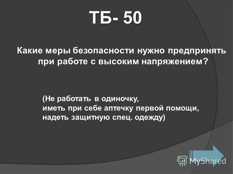 ТБ- 50 Какие меры безопасности нужно предпринять при работе с высоким напряжением? (Не работать в одиночку, иметь при себе аптечку первой помощи, надеть защитную спец. одежду)