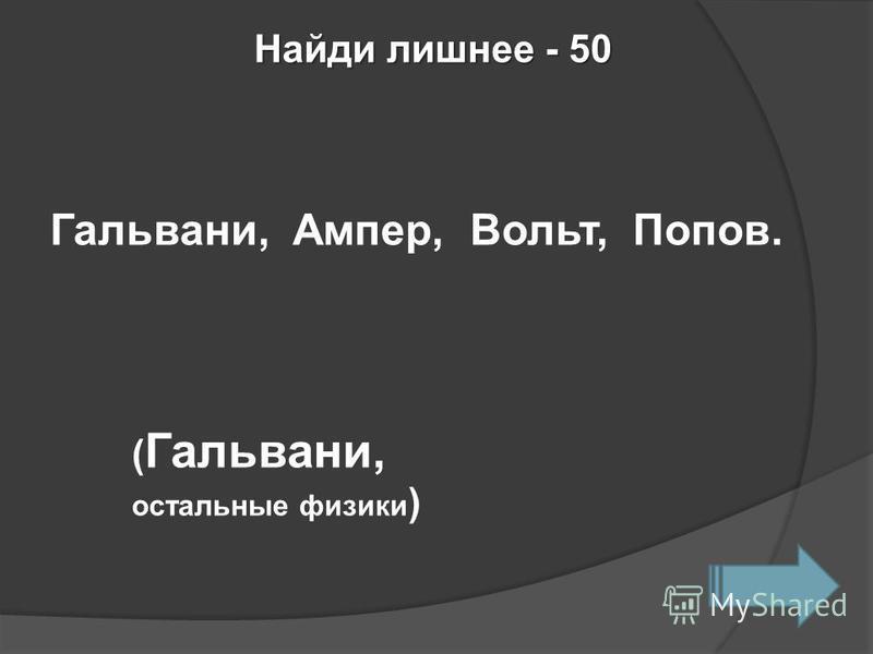 Найди лишнее - 50 Гальвани, Ампер, Вольт, Попов. ( Гальвани, остальные физики )