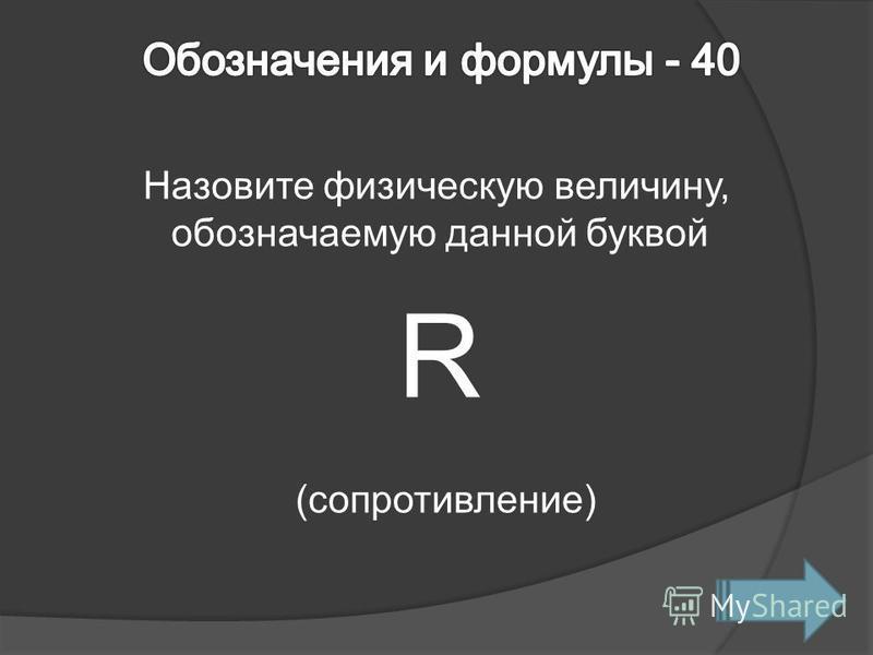 Назовите физическую величину, обозначаемую данной буквой R (сопротивление)