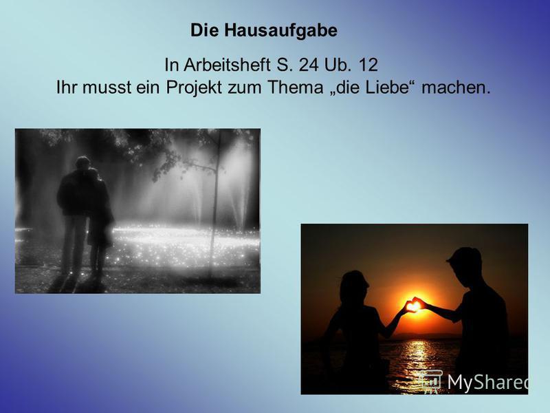 In Arbeitsheft S. 24 Ub. 12 Ihr musst ein Projekt zum Thema die Liebe machen. Die Hausaufgabe