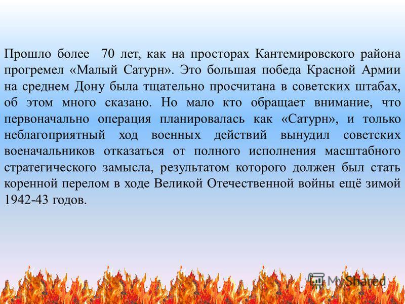 Прошло более 70 лет, как на просторах Кантемировского района прогремел « Малый Сатурн ». Это большая победа Красной Армии на среднем Дону была тщательно просчитана в советских штабах, об этом много сказано. Но мало кто обращает внимание, что первонач