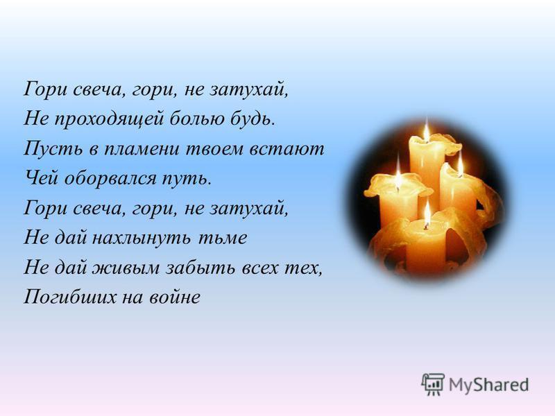 Гори свеча, гори, не затухай, Не проходящей болью будь. Пусть в пламени твоем встают Чей оборвался путь. Гори свеча, гори, не затухай, Не дай нахлынуть тьме Не дай живым забыть всех тех, Погибших на войне