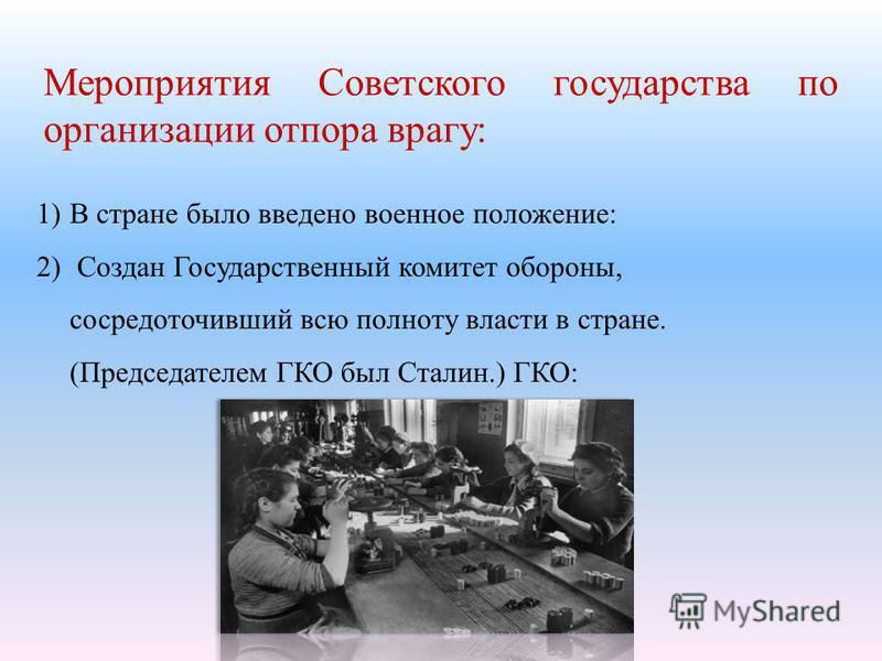 Мероприятия Советского государства по организации отпора врагу : 1)В стране было введено военное положение : 2) Создан Государственный комитет обороны, сосредоточивший всю полноту власти в стране. ( Председателем ГКО был Сталин.) ГКО :