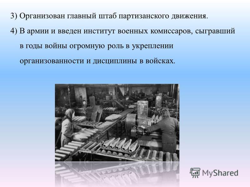 3) Организован главный штаб партизанского движения. 4) В армии и введен институт военных комиссаров, сыгравший в годы войны огромную роль в укреплении организованности и дисциплины в войсках.