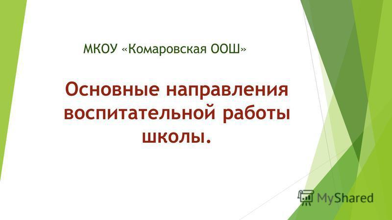 МКОУ «Комаровская ООШ» Основные направления воспитательной работы школы.