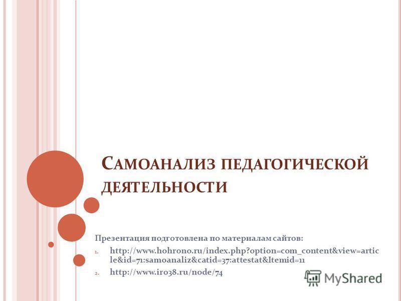 С АМОАНАЛИЗ ПЕДАГОГИЧЕСКОЙ ДЕЯТЕЛЬНОСТИ Презентация подготовлена по материалам сайтов: 1. http://www.hohrono.ru/index.php?option=com_content&view=artic le&id=71:samoanaliz&catid=37:attestat&Itemid=11 2. http://www.iro38.ru/node/74
