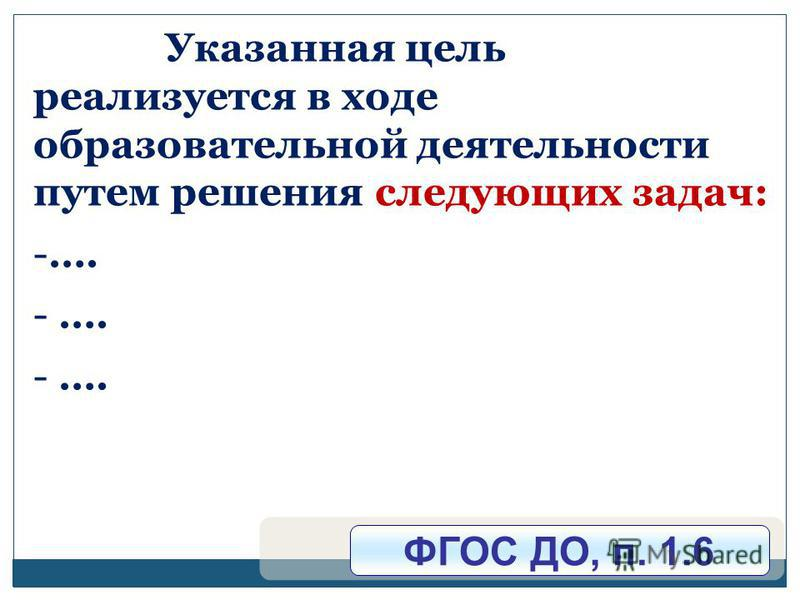Указанная цель реализуется в ходе образовательной деятельности путем решения следующих задач: -…. ФГОС ДО, п. 1.6