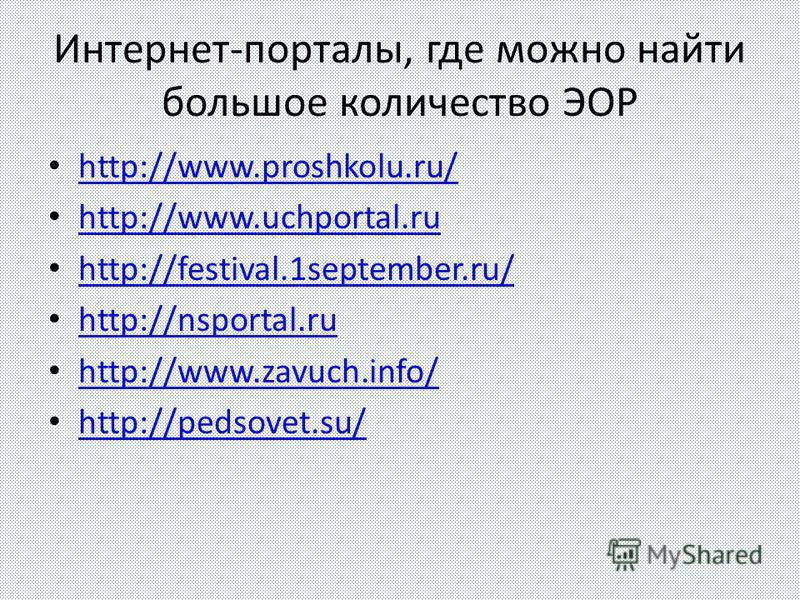 Интернет-порталы, где можно найти большое количество ЭОР http://www.proshkolu.ru/ http://www.uchportal.ru http://festival.1september.ru/ http://nsportal.ru http://www.zavuch.info/ http://pedsovet.su/