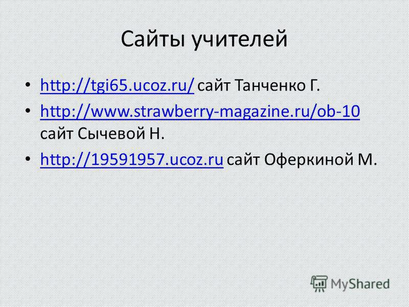 Сайты учителей http://tgi65.ucoz.ru/ сайт Танченко Г. http://tgi65.ucoz.ru/ http://www.strawberry-magazine.ru/ob-10 сайт Сычевой Н. http://www.strawberry-magazine.ru/ob-10 http://19591957.ucoz.ru сайт Оферкиной М. http://19591957.ucoz.ru