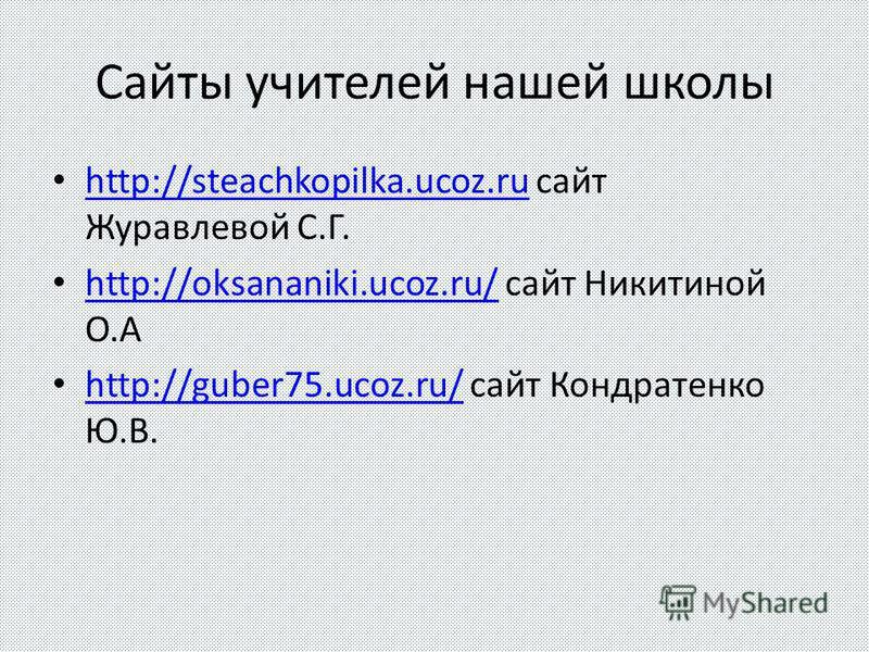 Сайты учителей нашей школы http://steachkopilka.ucoz.ru сайт Журавлевой С.Г. http://steachkopilka.ucoz.ru http://oksananiki.ucoz.ru/ сайт Никитиной О.А http://oksananiki.ucoz.ru/ http://guber75.ucoz.ru/ сайт Кондратенко Ю.В. http://guber75.ucoz.ru/