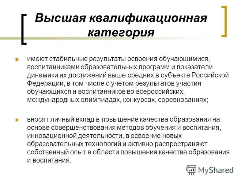 Высшая квалификационная категория имеют стабильные результаты освоения обучающимися, воспитанниками образовательных программ и показатели динамики их достижений выше средних в субъекте Российской Федерации, в том числе с учетом результатов участия об