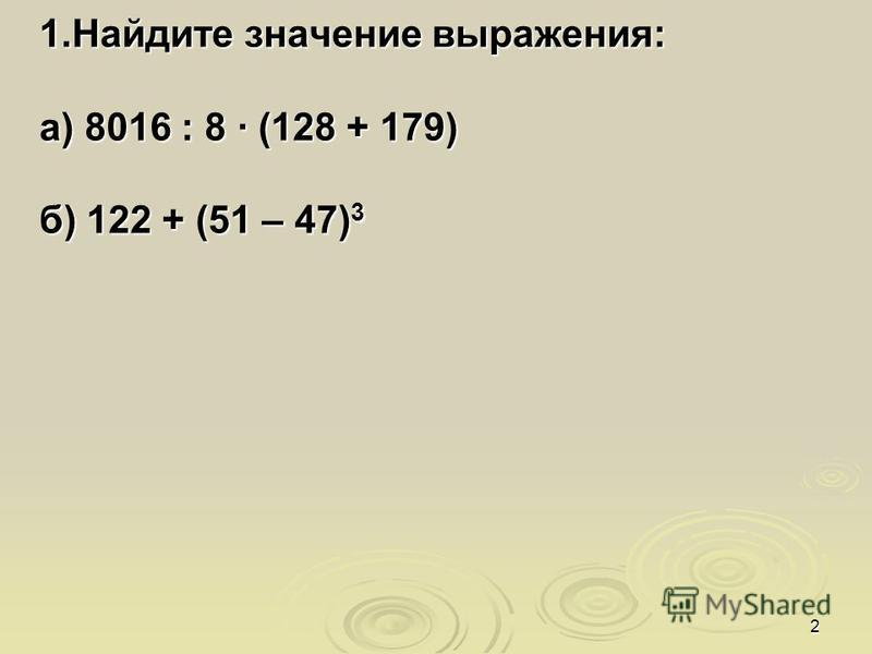 2 1. Найдите значение выражения: а) 8016 : 8 · (128 + 179) б) 122 + (51 – 47) 3