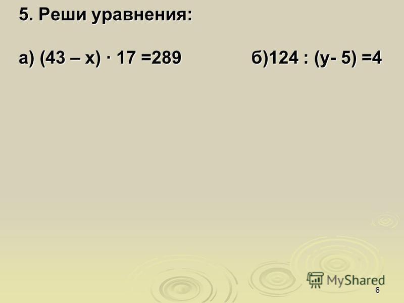 6 5. Реши уравнения: а) (43 – х) · 17 =289 б)124 : (у- 5) =4