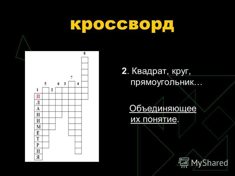 кроссворд по вертикали: 1. Часть геометрии, в которой рассматриваются свойства фигур на плоскости.