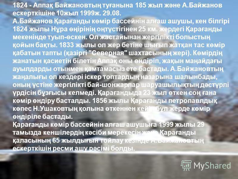 1824 - Аппақ Байжановтың туғанына 185 жыл және А.Байжанов ескерткішіне 10жыл 1999ж. 29.08. А.Байжанов Қарағанды көмір бассейнін алғаш ашушы, кен білгірі 1824 жылы Нұра өңірінің оңтүстігінен 25 км. жердегі Қарағанды мекенінде туып-өскен. Ол жастайынан