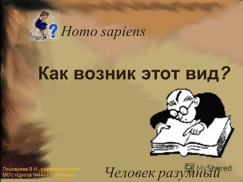 Как возник этот вид? Человек разумный Homo sapiens Лошкарева В.И., учитель биологии МОУ «Школа 44» г.Полысаево