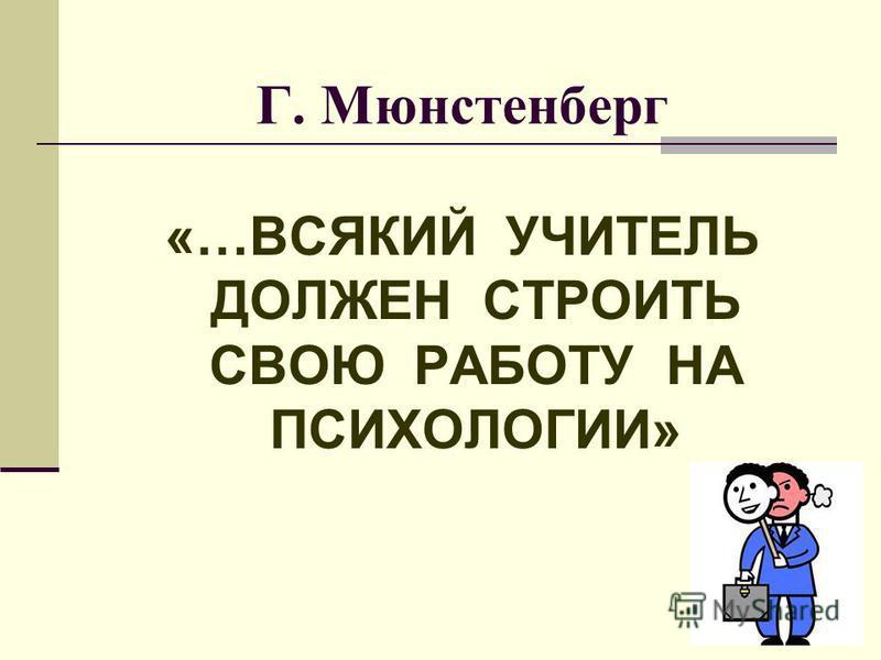 Г. Мюнстенберг «…ВСЯКИЙ УЧИТЕЛЬ ДОЛЖЕН СТРОИТЬ СВОЮ РАБОТУ НА ПСИХОЛОГИИ»