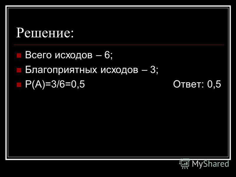 Решение: Всего исходов – 6; Благоприятных исходов – 3; Р(А)=3/6=0,5 Ответ: 0,5