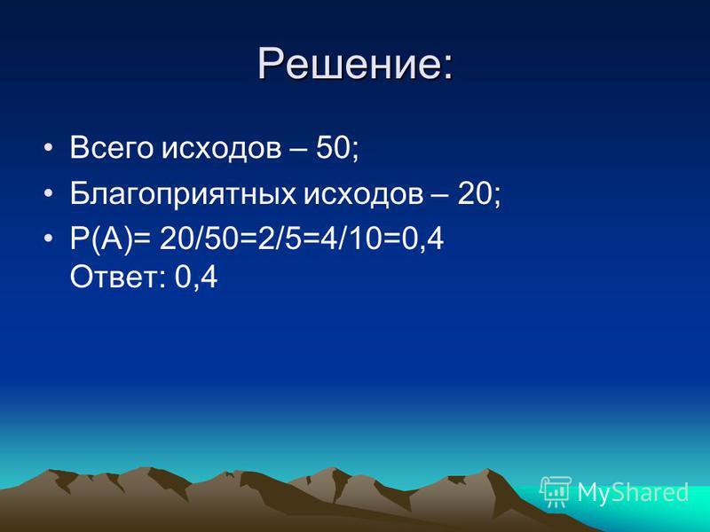 Решение: Всего исходов – 50; Благоприятных исходов – 20; P(A)= 20/50=2/5=4/10=0,4 Ответ: 0,4