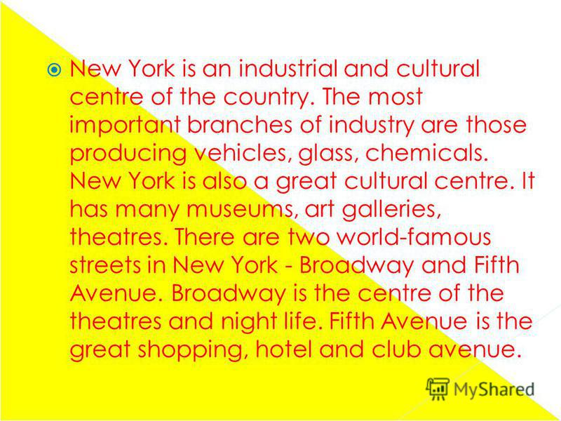 New York is an industrial and cultural centre of the country. The most important branches of industry are those producing vehicles, glass, chemicals. New York is also a great cultural centre. It has many museums, art galleries, theatres. There are tw